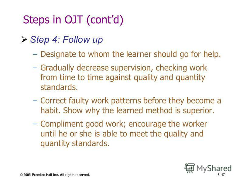 © 2005 Prentice Hall Inc. All rights reserved.8–17 Steps in OJT (contd) Step 4: Follow up –Designate to whom the learner should go for help. –Gradually decrease supervision, checking work from time to time against quality and quantity standards. –Cor