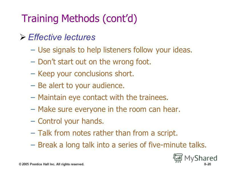 © 2005 Prentice Hall Inc. All rights reserved.8–20 Training Methods (contd) Effective lectures –Use signals to help listeners follow your ideas. –Dont start out on the wrong foot. –Keep your conclusions short. –Be alert to your audience. –Maintain ey
