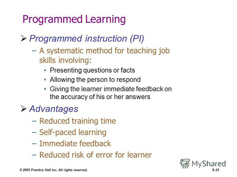 © 2005 Prentice Hall Inc. All rights reserved.8–21 Programmed Learning Programmed instruction (PI) –A systematic method for teaching job skills involving: Presenting questions or facts Allowing the person to respond Giving the learner immediate feedb