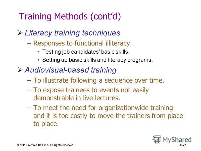 © 2005 Prentice Hall Inc. All rights reserved.8–22 Training Methods (contd) Literacy training techniques –Responses to functional illiteracy Testing job candidates basic skills. Setting up basic skills and literacy programs. Audiovisual-based trainin