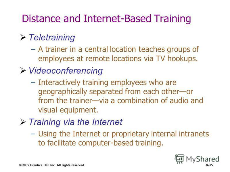 © 2005 Prentice Hall Inc. All rights reserved.8–25 Distance and Internet-Based Training Teletraining –A trainer in a central location teaches groups of employees at remote locations via TV hookups. Videoconferencing –Interactively training employees