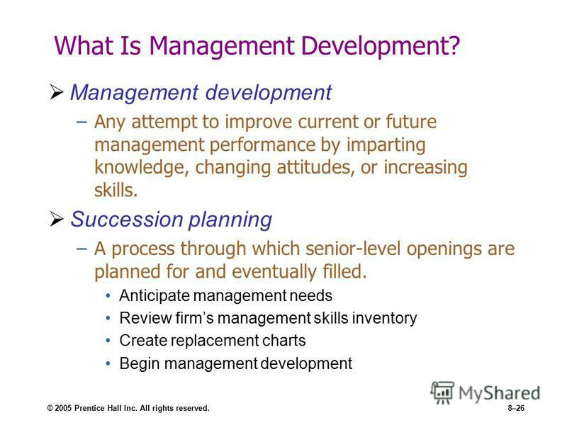 © 2005 Prentice Hall Inc. All rights reserved.8–26 What Is Management Development? Management development –Any attempt to improve current or future management performance by imparting knowledge, changing attitudes, or increasing skills. Succession pl