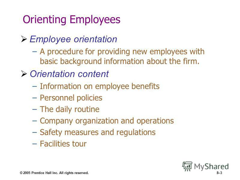 © 2005 Prentice Hall Inc. All rights reserved.8–3 Orienting Employees Employee orientation –A procedure for providing new employees with basic background information about the firm. Orientation content –Information on employee benefits –Personnel pol