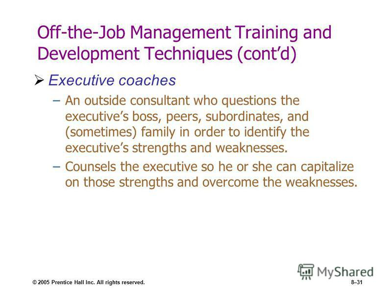 © 2005 Prentice Hall Inc. All rights reserved.8–31 Off-the-Job Management Training and Development Techniques (contd) Executive coaches –An outside consultant who questions the executives boss, peers, subordinates, and (sometimes) family in order to