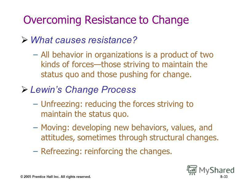 © 2005 Prentice Hall Inc. All rights reserved.8–33 Overcoming Resistance to Change What causes resistance? –All behavior in organizations is a product of two kinds of forcesthose striving to maintain the status quo and those pushing for change. Lewin
