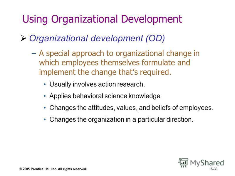 © 2005 Prentice Hall Inc. All rights reserved.8–36 Using Organizational Development Organizational development (OD) –A special approach to organizational change in which employees themselves formulate and implement the change thats required. Usually