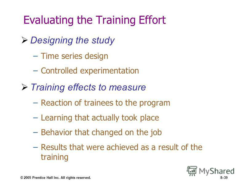 © 2005 Prentice Hall Inc. All rights reserved.8–39 Evaluating the Training Effort Designing the study –Time series design –Controlled experimentation Training effects to measure –Reaction of trainees to the program –Learning that actually took place
