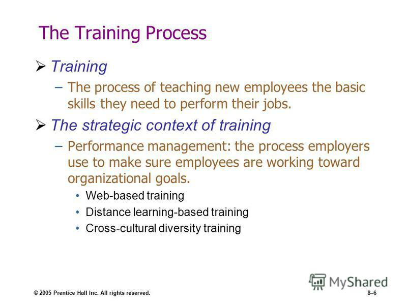 © 2005 Prentice Hall Inc. All rights reserved.8–6 The Training Process Training –The process of teaching new employees the basic skills they need to perform their jobs. The strategic context of training –Performance management: the process employers
