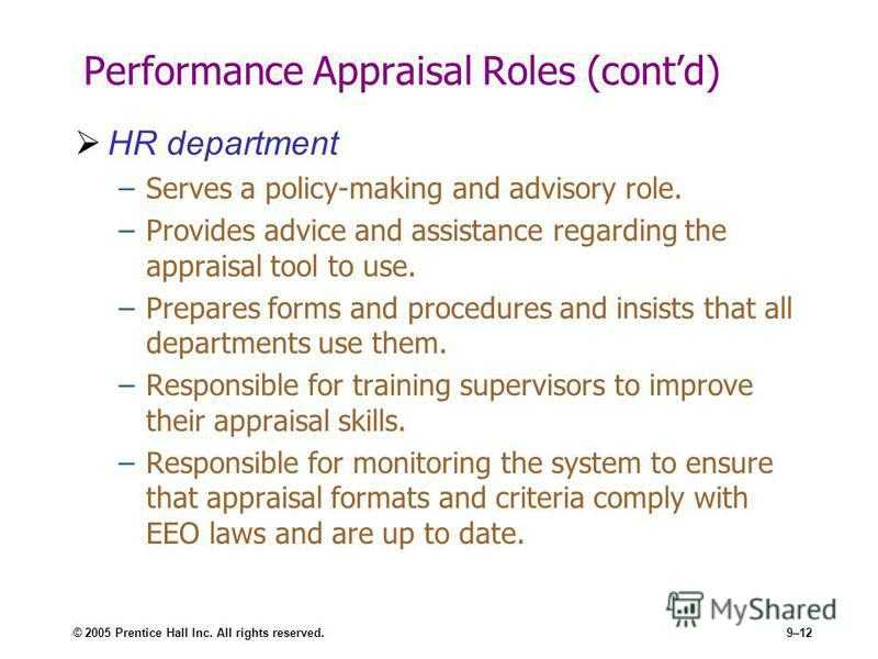 © 2005 Prentice Hall Inc. All rights reserved.9–12 Performance Appraisal Roles (contd) HR department –Serves a policy-making and advisory role. –Provides advice and assistance regarding the appraisal tool to use. –Prepares forms and procedures and in