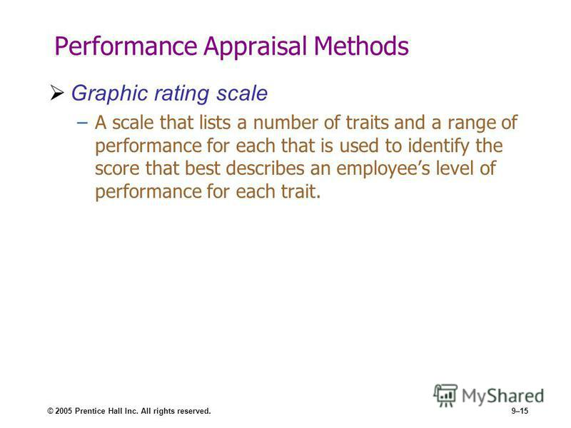 © 2005 Prentice Hall Inc. All rights reserved.9–15 Performance Appraisal Methods Graphic rating scale –A scale that lists a number of traits and a range of performance for each that is used to identify the score that best describes an employees level