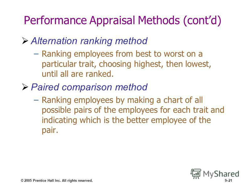 © 2005 Prentice Hall Inc. All rights reserved.9–21 Performance Appraisal Methods (contd) Alternation ranking method –Ranking employees from best to worst on a particular trait, choosing highest, then lowest, until all are ranked. Paired comparison me