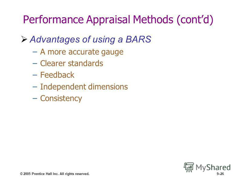 © 2005 Prentice Hall Inc. All rights reserved.9–26 Performance Appraisal Methods (contd) Advantages of using a BARS –A more accurate gauge –Clearer standards –Feedback –Independent dimensions –Consistency