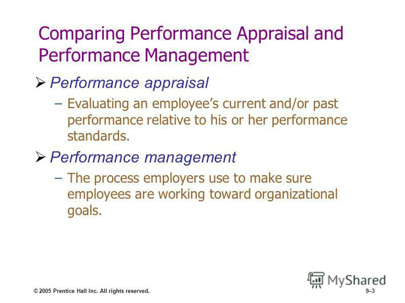 © 2005 Prentice Hall Inc. All rights reserved.9–3 Comparing Performance Appraisal and Performance Management Performance appraisal –Evaluating an employees current and/or past performance relative to his or her performance standards. Performance mana