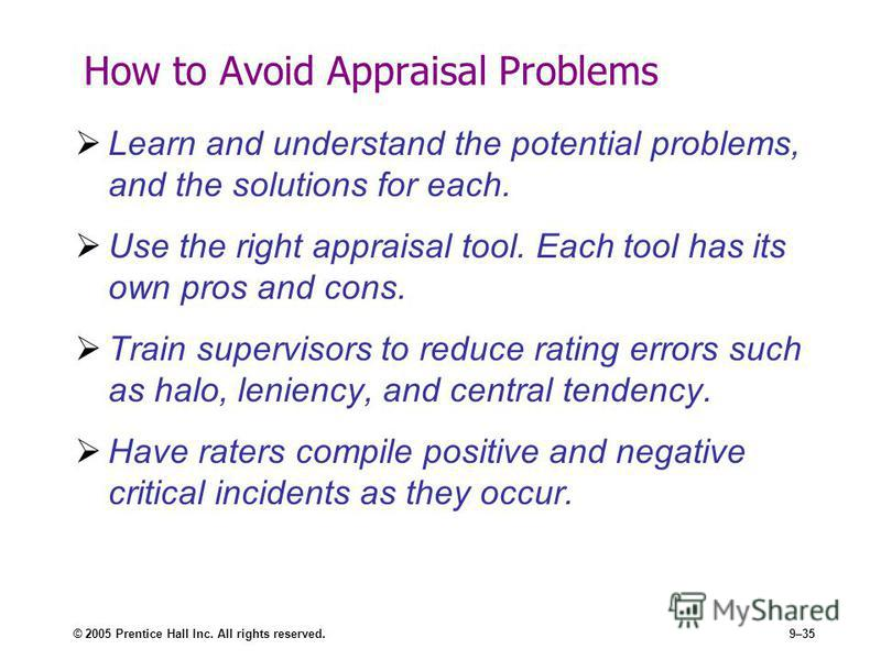 © 2005 Prentice Hall Inc. All rights reserved.9–35 How to Avoid Appraisal Problems Learn and understand the potential problems, and the solutions for each. Use the right appraisal tool. Each tool has its own pros and cons. Train supervisors to reduce