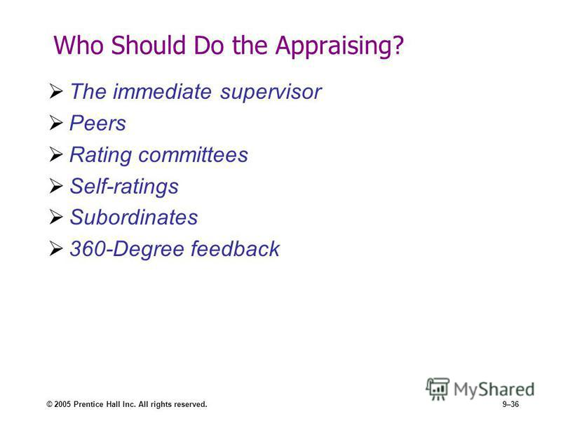 © 2005 Prentice Hall Inc. All rights reserved.9–36 Who Should Do the Appraising? The immediate supervisor Peers Rating committees Self-ratings Subordinates 360-Degree feedback