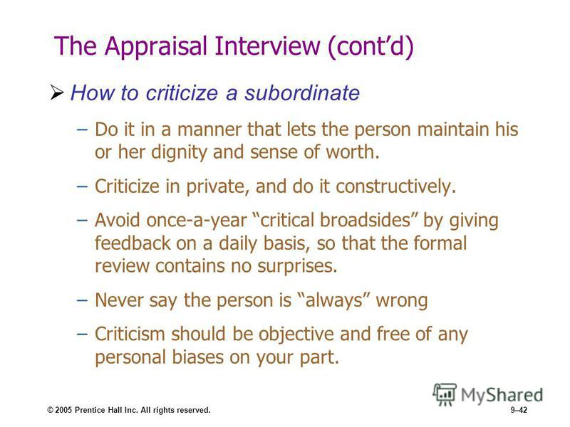 © 2005 Prentice Hall Inc. All rights reserved.9–42 The Appraisal Interview (contd) How to criticize a subordinate –Do it in a manner that lets the person maintain his or her dignity and sense of worth. –Criticize in private, and do it constructively.