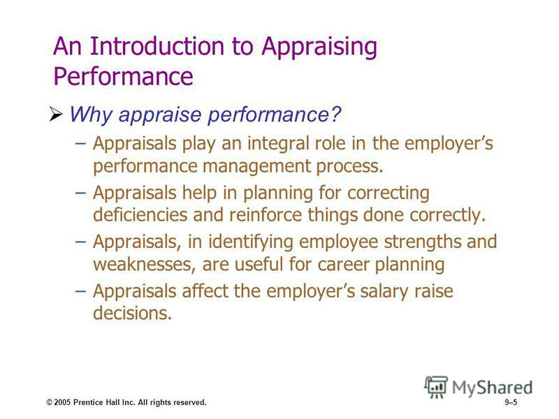 © 2005 Prentice Hall Inc. All rights reserved.9–5 An Introduction to Appraising Performance Why appraise performance? –Appraisals play an integral role in the employers performance management process. –Appraisals help in planning for correcting defic