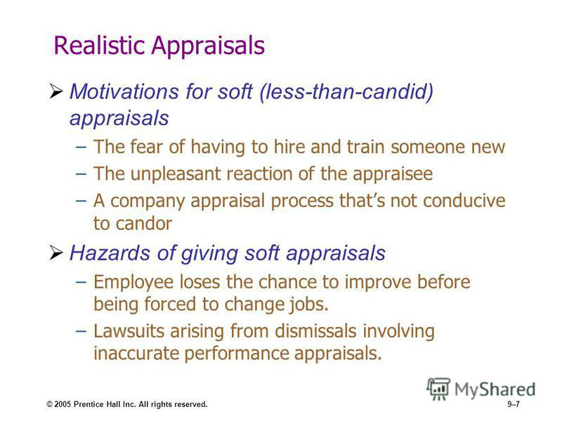 © 2005 Prentice Hall Inc. All rights reserved.9–7 Realistic Appraisals Motivations for soft (less-than-candid) appraisals –The fear of having to hire and train someone new –The unpleasant reaction of the appraisee –A company appraisal process thats n
