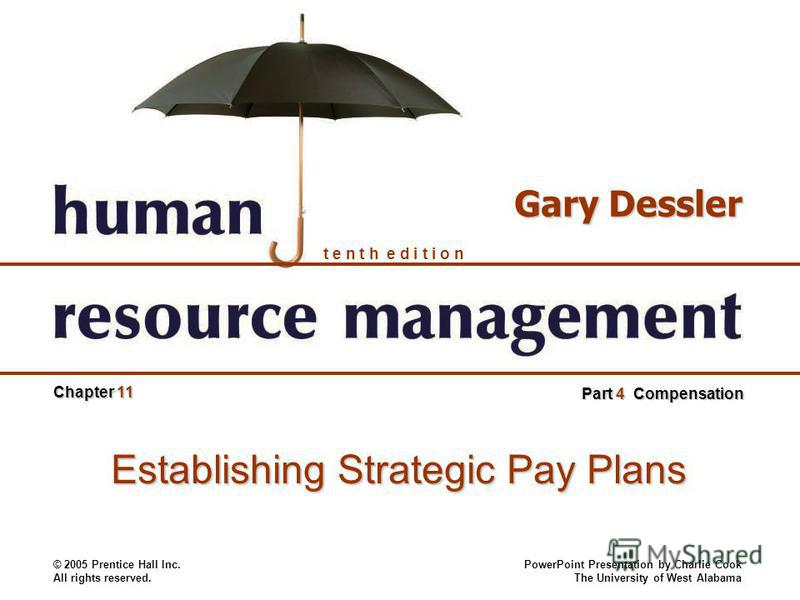© 2005 Prentice Hall Inc. All rights reserved. PowerPoint Presentation by Charlie Cook The University of West Alabama t e n t h e d i t i o n Gary Dessler Chapter 11 Part 4 Compensation Establishing Strategic Pay Plans