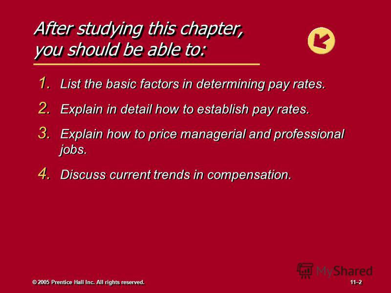 After studying this chapter, you should be able to: 1. List the basic factors in determining pay rates. 2. Explain in detail how to establish pay rates. 3. Explain how to price managerial and professional jobs. 4. Discuss current trends in compensati
