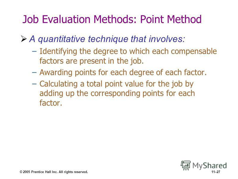 © 2005 Prentice Hall Inc. All rights reserved.11–27 Job Evaluation Methods: Point Method A quantitative technique that involves: –Identifying the degree to which each compensable factors are present in the job. –Awarding points for each degree of eac