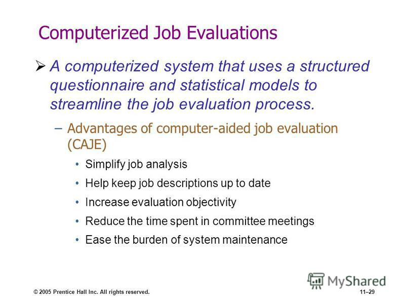 © 2005 Prentice Hall Inc. All rights reserved.11–29 Computerized Job Evaluations A computerized system that uses a structured questionnaire and statistical models to streamline the job evaluation process. –Advantages of computer-aided job evaluation