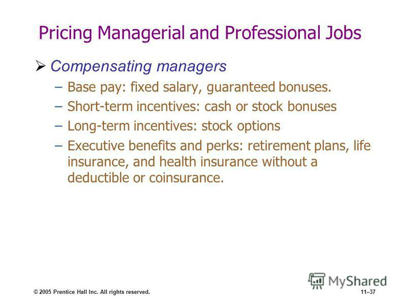 © 2005 Prentice Hall Inc. All rights reserved.11–37 Pricing Managerial and Professional Jobs Compensating managers –Base pay: fixed salary, guaranteed bonuses. –Short-term incentives: cash or stock bonuses –Long-term incentives: stock options –Execut