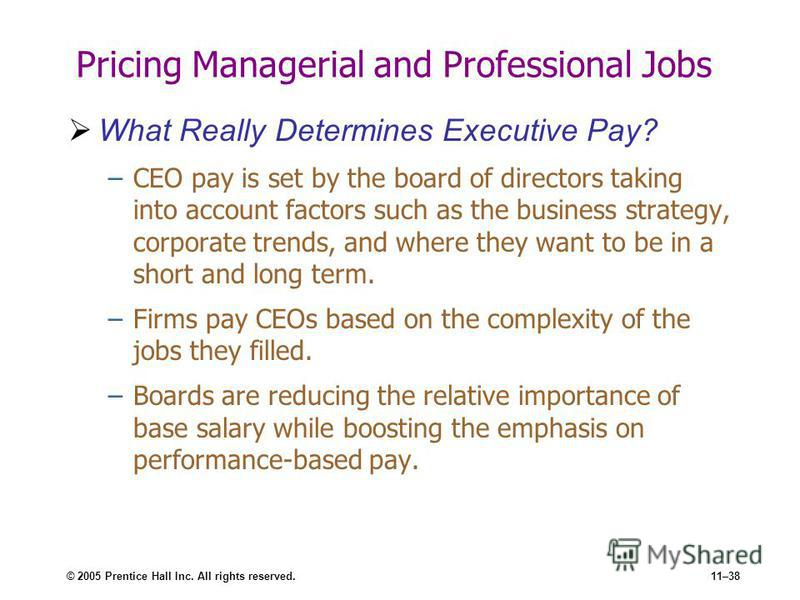 © 2005 Prentice Hall Inc. All rights reserved.11–38 Pricing Managerial and Professional Jobs What Really Determines Executive Pay? –CEO pay is set by the board of directors taking into account factors such as the business strategy, corporate trends,