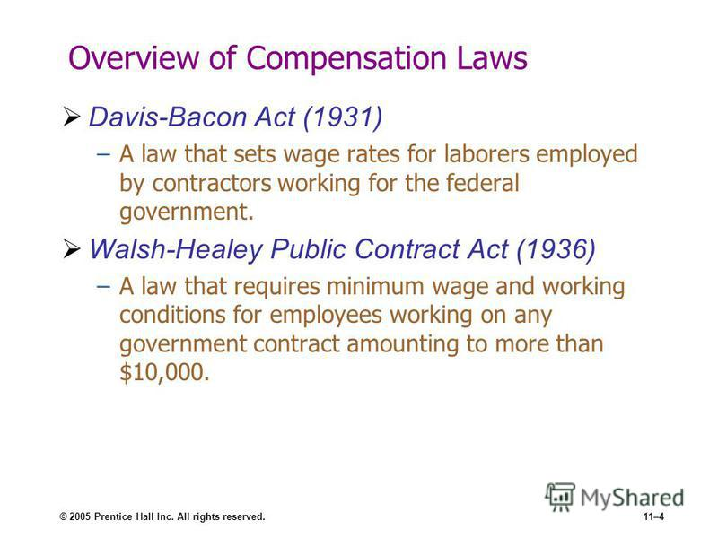 © 2005 Prentice Hall Inc. All rights reserved.11–4 Overview of Compensation Laws Davis-Bacon Act (1931) –A law that sets wage rates for laborers employed by contractors working for the federal government. Walsh-Healey Public Contract Act (1936) –A la
