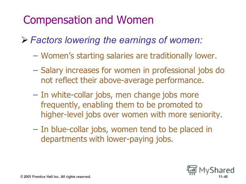 © 2005 Prentice Hall Inc. All rights reserved.11–48 Compensation and Women Factors lowering the earnings of women: –Womens starting salaries are traditionally lower. –Salary increases for women in professional jobs do not reflect their above-average