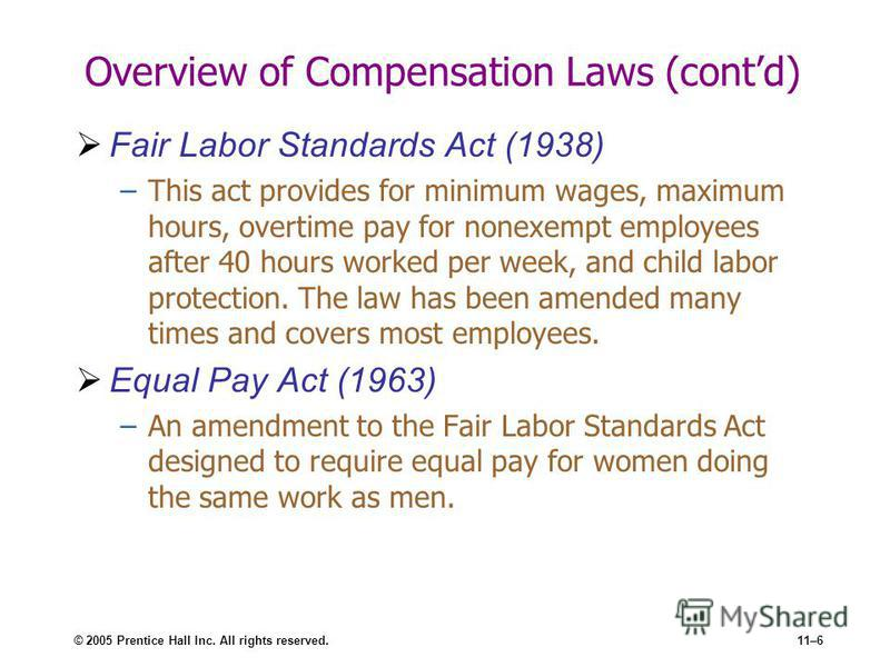 © 2005 Prentice Hall Inc. All rights reserved.11–6 Overview of Compensation Laws (contd) Fair Labor Standards Act (1938) –This act provides for minimum wages, maximum hours, overtime pay for nonexempt employees after 40 hours worked per week, and chi