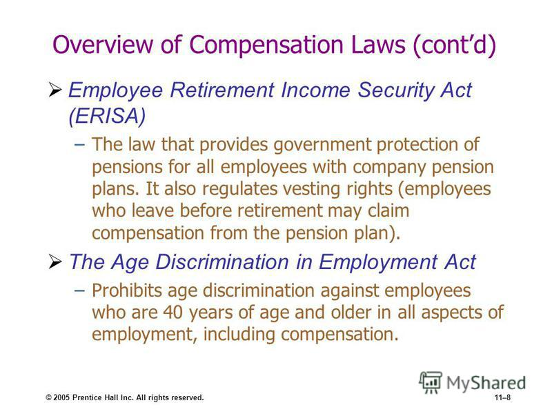 © 2005 Prentice Hall Inc. All rights reserved.11–8 Overview of Compensation Laws (contd) Employee Retirement Income Security Act (ERISA) –The law that provides government protection of pensions for all employees with company pension plans. It also re