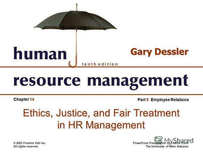 © 2005 Prentice Hall Inc. All rights reserved. PowerPoint Presentation by Charlie Cook The University of West Alabama t e n t h e d i t i o n Gary Dessler Part 5 Employee Relations Chapter 14 Ethics, Justice, and Fair Treatment in HR Management