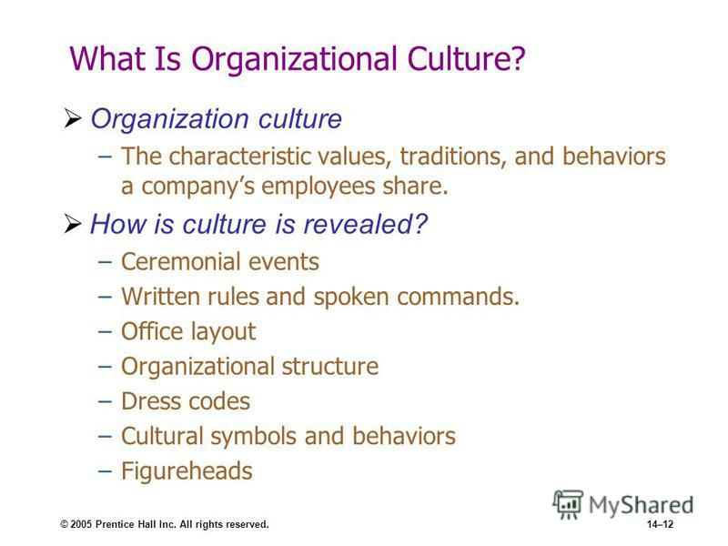 © 2005 Prentice Hall Inc. All rights reserved.14–12 What Is Organizational Culture? Organization culture –The characteristic values, traditions, and behaviors a companys employees share. How is culture is revealed? –Ceremonial events –Written rules a