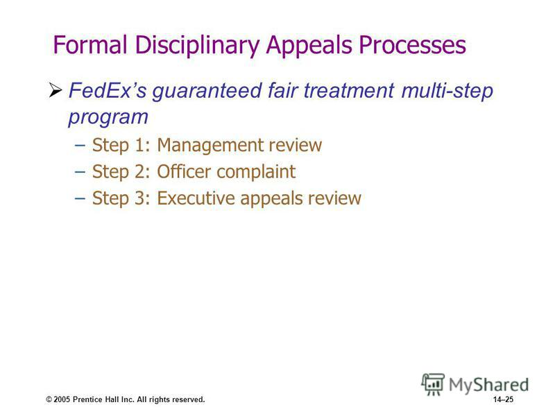 © 2005 Prentice Hall Inc. All rights reserved.14–25 Formal Disciplinary Appeals Processes FedExs guaranteed fair treatment multi-step program –Step 1: Management review –Step 2: Officer complaint –Step 3: Executive appeals review
