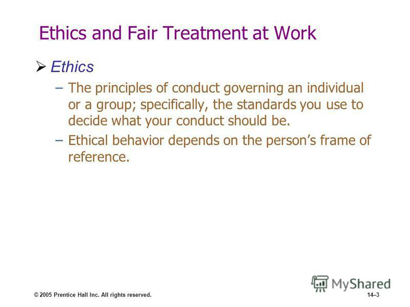 © 2005 Prentice Hall Inc. All rights reserved.14–3 Ethics and Fair Treatment at Work Ethics –The principles of conduct governing an individual or a group; specifically, the standards you use to decide what your conduct should be. –Ethical behavior de