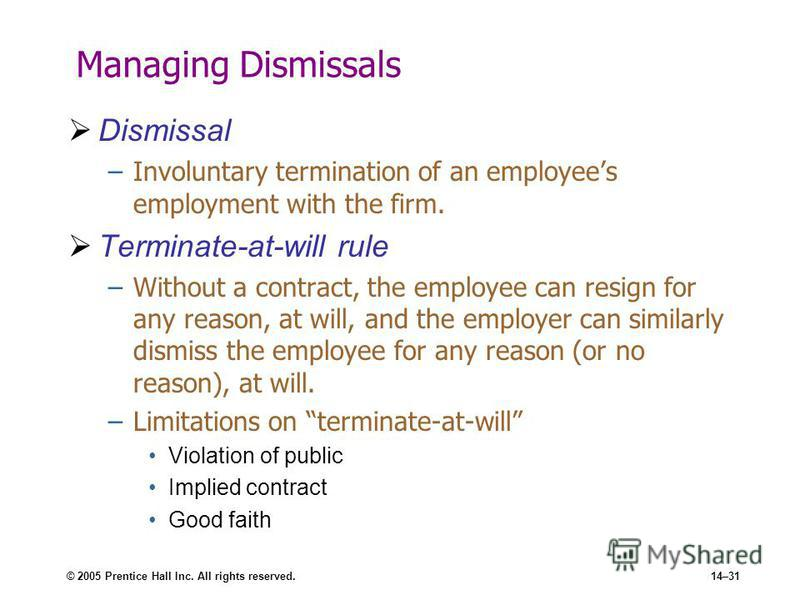 © 2005 Prentice Hall Inc. All rights reserved.14–31 Managing Dismissals Dismissal –Involuntary termination of an employees employment with the firm. Terminate-at-will rule –Without a contract, the employee can resign for any reason, at will, and the