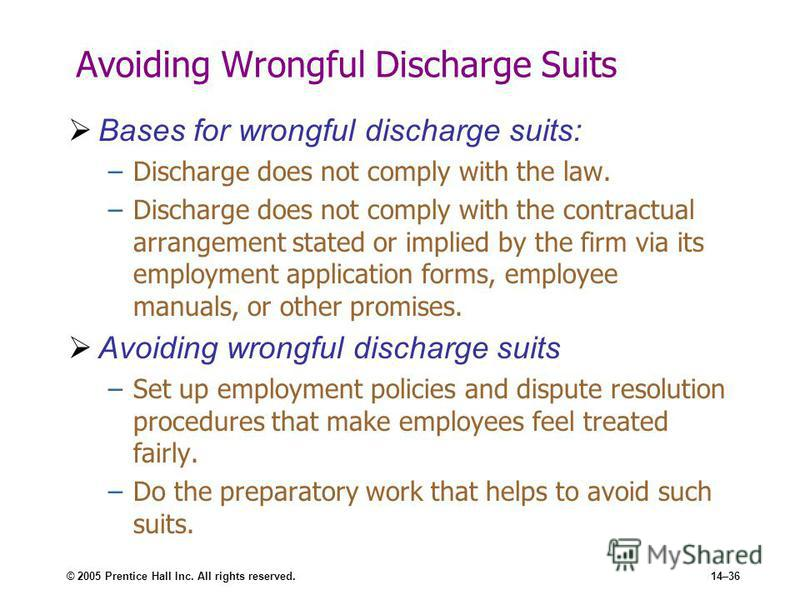 © 2005 Prentice Hall Inc. All rights reserved.14–36 Avoiding Wrongful Discharge Suits Bases for wrongful discharge suits: –Discharge does not comply with the law. –Discharge does not comply with the contractual arrangement stated or implied by the fi