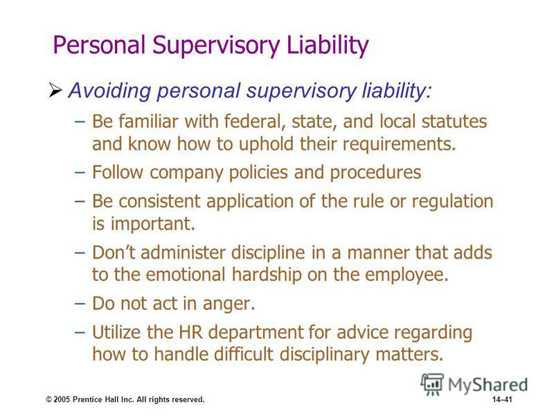© 2005 Prentice Hall Inc. All rights reserved.14–41 Personal Supervisory Liability Avoiding personal supervisory liability: –Be familiar with federal, state, and local statutes and know how to uphold their requirements. –Follow company policies and p