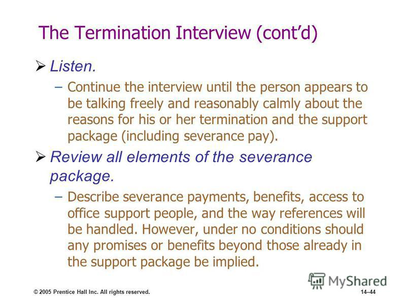 © 2005 Prentice Hall Inc. All rights reserved.14–44 The Termination Interview (contd) Listen. –Continue the interview until the person appears to be talking freely and reasonably calmly about the reasons for his or her termination and the support pac