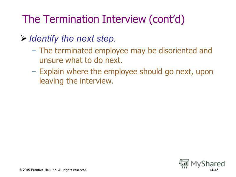 © 2005 Prentice Hall Inc. All rights reserved.14–45 The Termination Interview (contd) Identify the next step. –The terminated employee may be disoriented and unsure what to do next. –Explain where the employee should go next, upon leaving the intervi