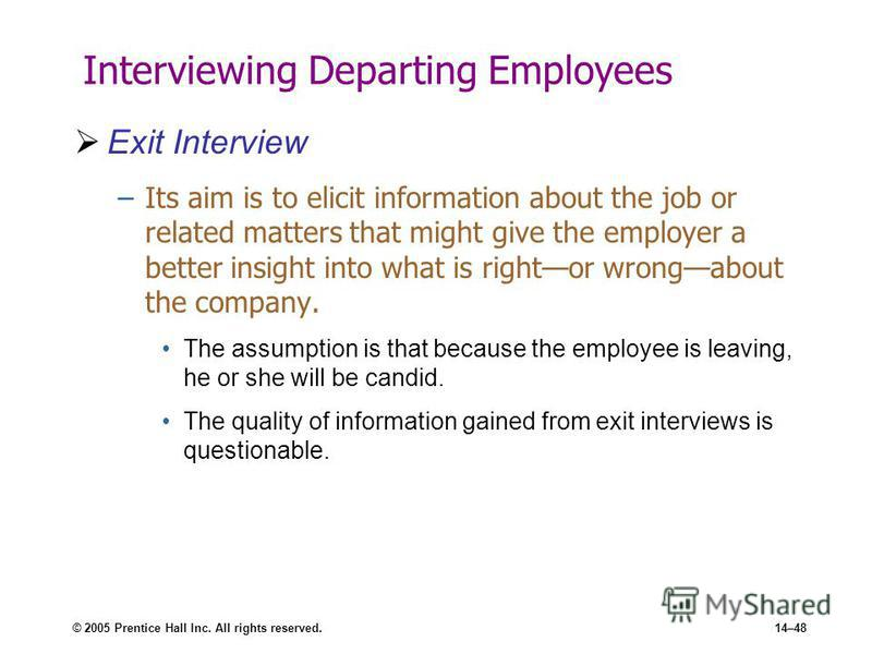 © 2005 Prentice Hall Inc. All rights reserved.14–48 Interviewing Departing Employees Exit Interview –Its aim is to elicit information about the job or related matters that might give the employer a better insight into what is rightor wrongabout the c