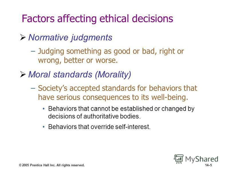 © 2005 Prentice Hall Inc. All rights reserved.14–5 Factors affecting ethical decisions Normative judgments –Judging something as good or bad, right or wrong, better or worse. Moral standards (Morality) –Societys accepted standards for behaviors that