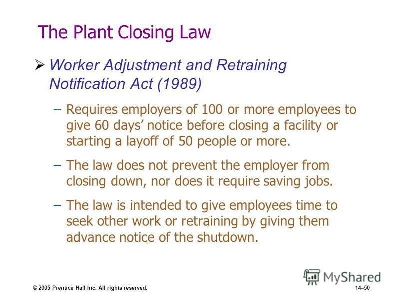 © 2005 Prentice Hall Inc. All rights reserved.14–50 The Plant Closing Law Worker Adjustment and Retraining Notification Act (1989) –Requires employers of 100 or more employees to give 60 days notice before closing a facility or starting a layoff of 5