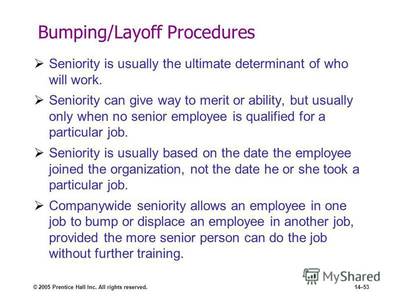 © 2005 Prentice Hall Inc. All rights reserved.14–53 Bumping/Layoff Procedures Seniority is usually the ultimate determinant of who will work. Seniority can give way to merit or ability, but usually only when no senior employee is qualified for a part