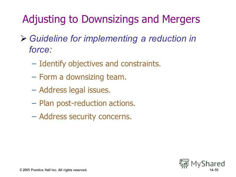 © 2005 Prentice Hall Inc. All rights reserved.14–55 Adjusting to Downsizings and Mergers Guideline for implementing a reduction in force: –Identify objectives and constraints. –Form a downsizing team. –Address legal issues. –Plan post-reduction actio