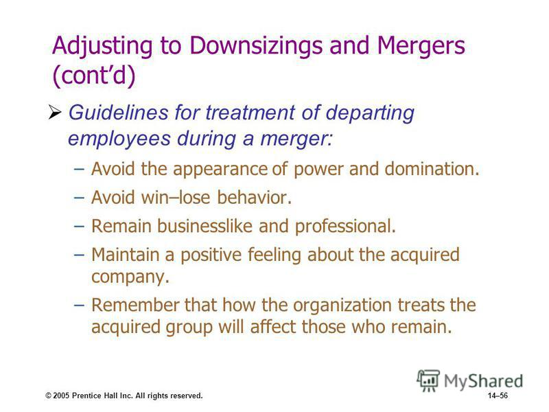 © 2005 Prentice Hall Inc. All rights reserved.14–56 Adjusting to Downsizings and Mergers (contd) Guidelines for treatment of departing employees during a merger: –Avoid the appearance of power and domination. –Avoid win–lose behavior. –Remain busines