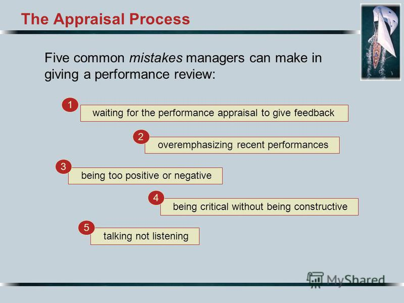The Appraisal Process Five common mistakes managers can make in giving a performance review: waiting for the performance appraisal to give feedback 1 overemphasizing recent performances 2 being too positive or negative 3 being critical without being