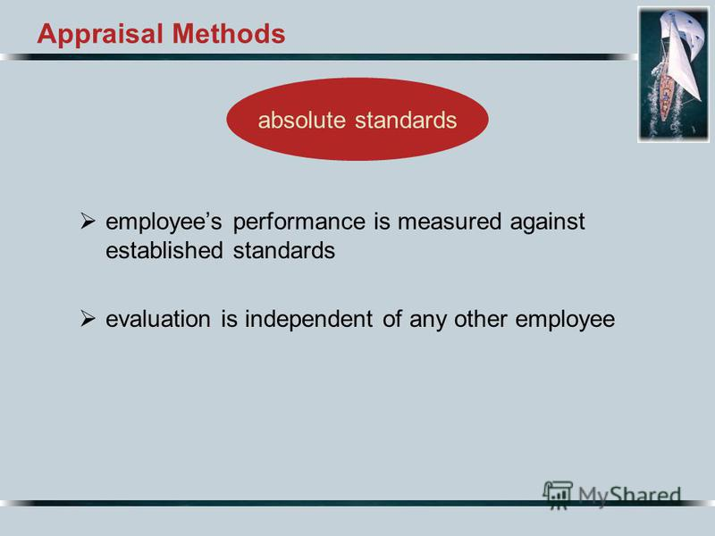 Appraisal Methods employees performance is measured against established standards evaluation is independent of any other employee absolute standards