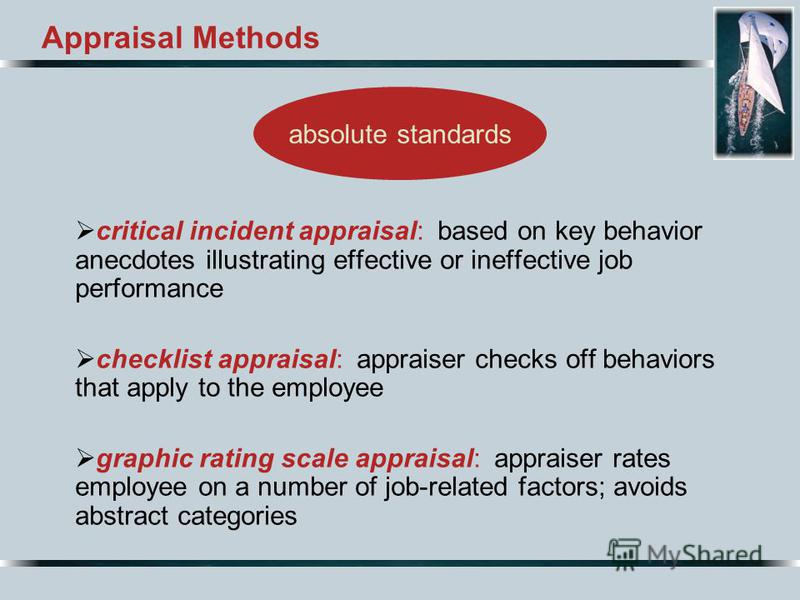 Appraisal Methods critical incident appraisal: based on key behavior anecdotes illustrating effective or ineffective job performance checklist appraisal: appraiser checks off behaviors that apply to the employee graphic rating scale appraisal: apprai